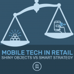 Mobile Tech in Retail: Shiny Objects vs. Smart Strategy
